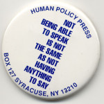 """White pin-button printed """"Not Being Able to Speak Is Not the Same as Not Having Anything to Say"""" and the Human Policy Press address printed in blue"""